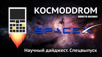 Космоddrом. научный дайджест. спецвыпуск. spacex